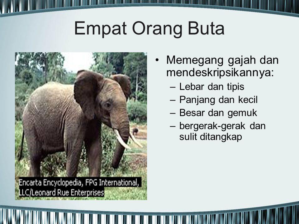 Empat Orang Buta Memegang gajah dan mendeskripsikannya: –Lebar dan tipis –Panjang dan kecil –Besar dan gemuk –bergerak-gerak dan sulit ditangkap