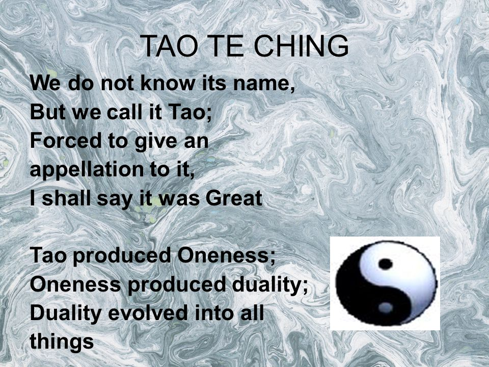 TAO TE CHING We do not know its name, But we call it Tao; Forced to give an appellation to it, I shall say it was Great Tao produced Oneness; Oneness produced duality; Duality evolved into all things