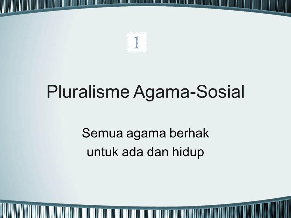 Pluralisme Agama-Sosial Semua agama berhak untuk ada dan hidup