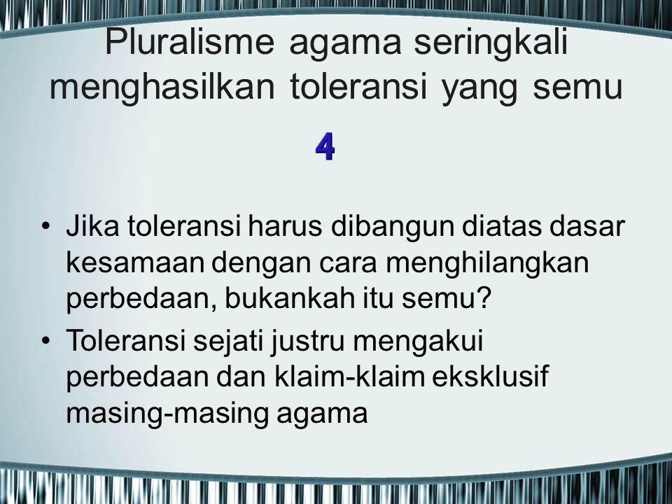 Pluralisme agama seringkali menghasilkan toleransi yang semu Jika toleransi harus dibangun diatas dasar kesamaan dengan cara menghilangkan perbedaan,