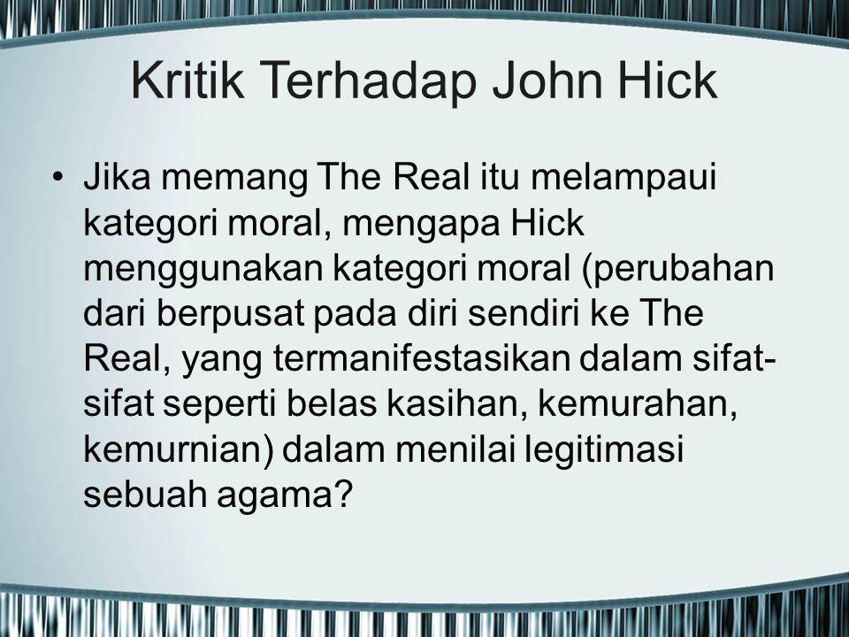 Kritik Terhadap John Hick Jika memang The Real itu melampaui kategori moral, mengapa Hick menggunakan kategori moral (perubahan dari berpusat pada dir