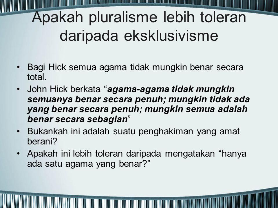 """Apakah pluralisme lebih toleran daripada eksklusivisme Bagi Hick semua agama tidak mungkin benar secara total. John Hick berkata """"agama-agama tidak mu"""