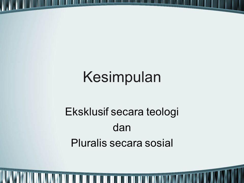Kesimpulan Eksklusif secara teologi dan Pluralis secara sosial