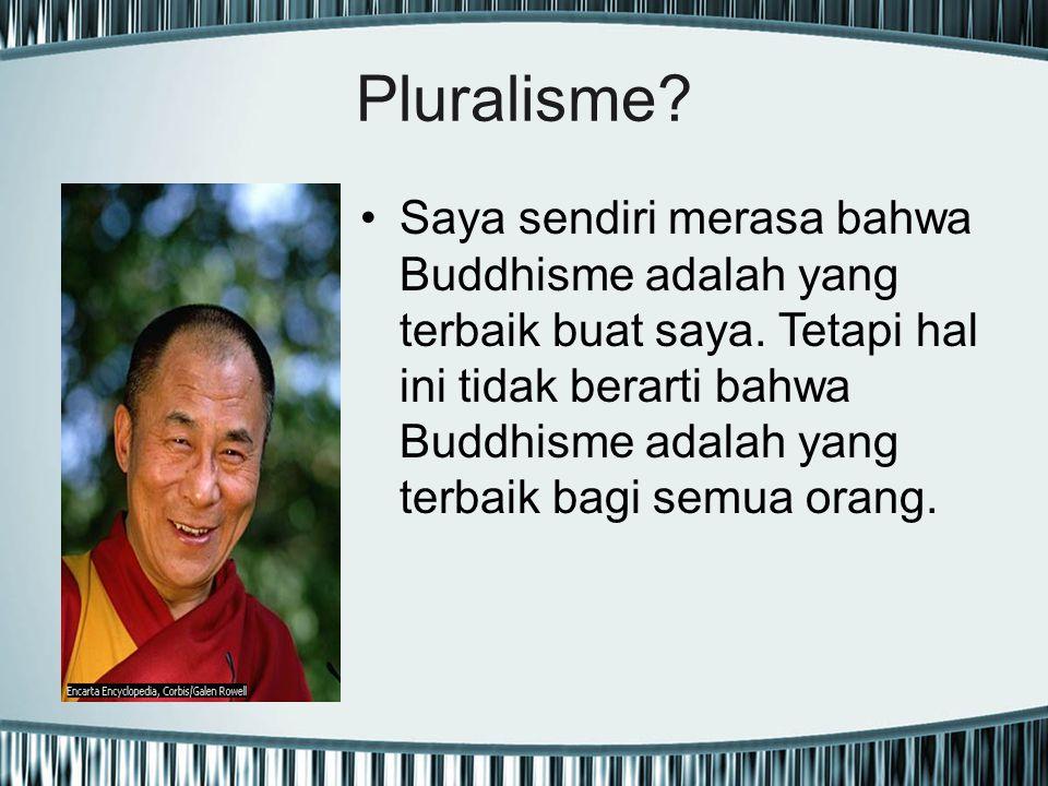 Pluralisme? Saya sendiri merasa bahwa Buddhisme adalah yang terbaik buat saya. Tetapi hal ini tidak berarti bahwa Buddhisme adalah yang terbaik bagi s
