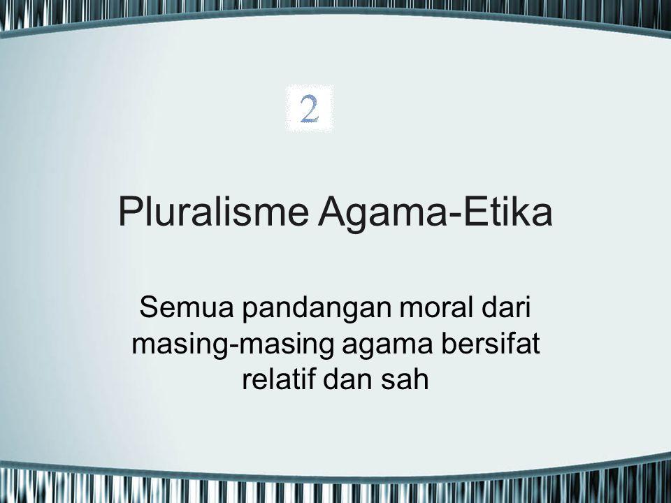 Pluralisme Agama-Etika Semua pandangan moral dari masing-masing agama bersifat relatif dan sah