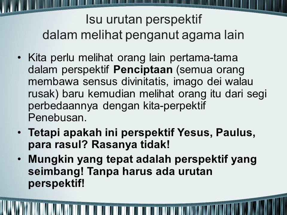 Isu urutan perspektif dalam melihat penganut agama lain Kita perlu melihat orang lain pertama-tama dalam perspektif Penciptaan (semua orang membawa se