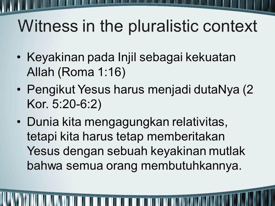 Witness in the pluralistic context Keyakinan pada Injil sebagai kekuatan Allah (Roma 1:16) Pengikut Yesus harus menjadi dutaNya (2 Kor. 5:20-6:2) Duni