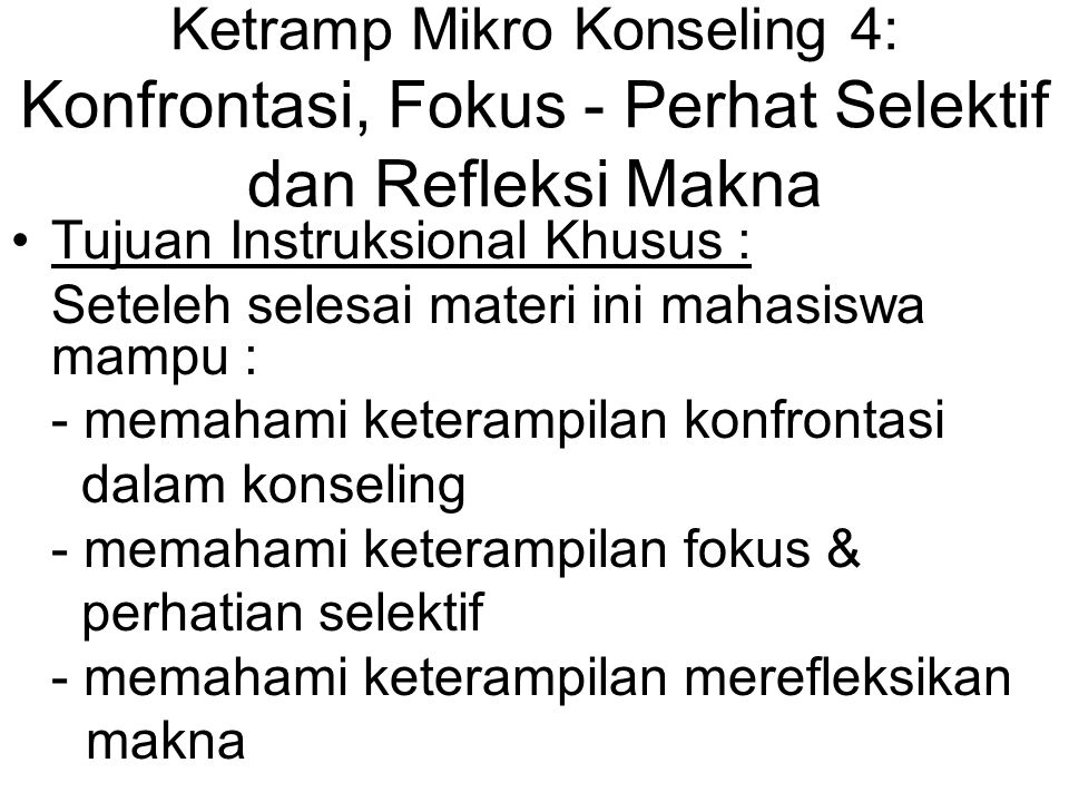 Ketramp Mikro Konseling 4: Konfrontasi, Fokus - Perhat Selektif dan Refleksi Makna Tujuan Instruksional Khusus : Seteleh selesai materi ini mahasiswa