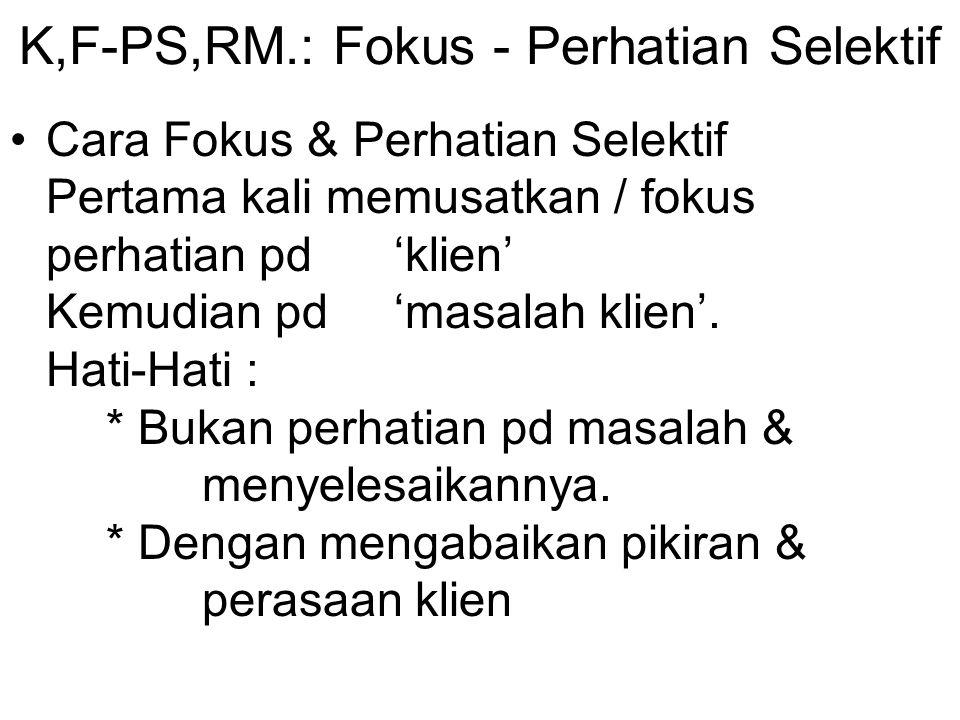 K,F-PS,RM.: Fokus - Perhatian Selektif Cara Fokus & Perhatian Selektif Pertama kali memusatkan / fokus perhatian pd 'klien' Kemudian pd 'masalah klien