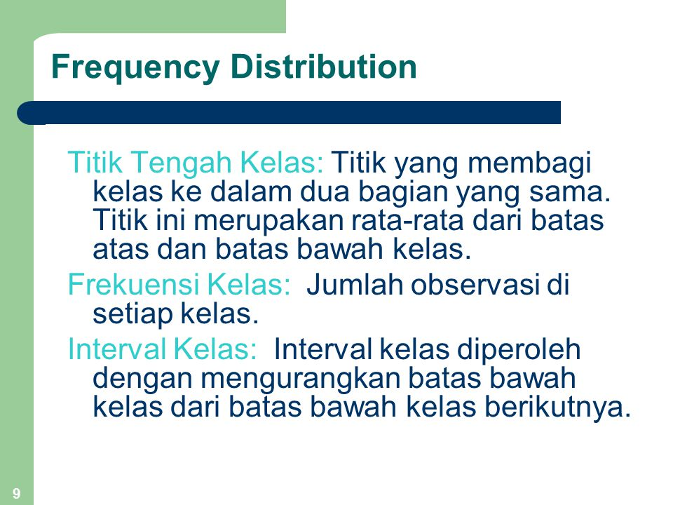9 Frequency Distribution Titik Tengah Kelas: Titik yang membagi kelas ke dalam dua bagian yang sama.