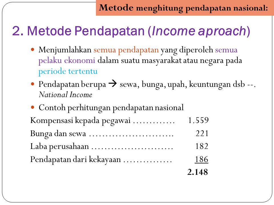 2. Metode Pendapatan (Income aproach) Menjumlahkan semua pendapatan yang diperoleh semua pelaku ekonomi dalam suatu masyarakat atau negara pada period
