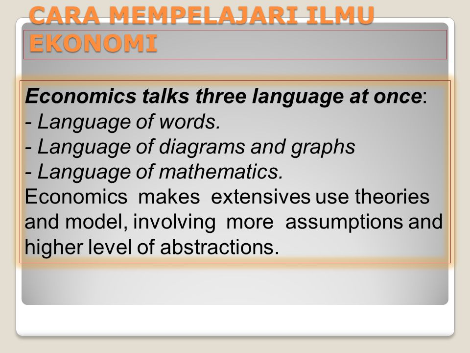 CARA MEMPELAJARI ILMU EKONOMI Economics talks three language at once: - Language of words. - Language of diagrams and graphs - Language of mathematics