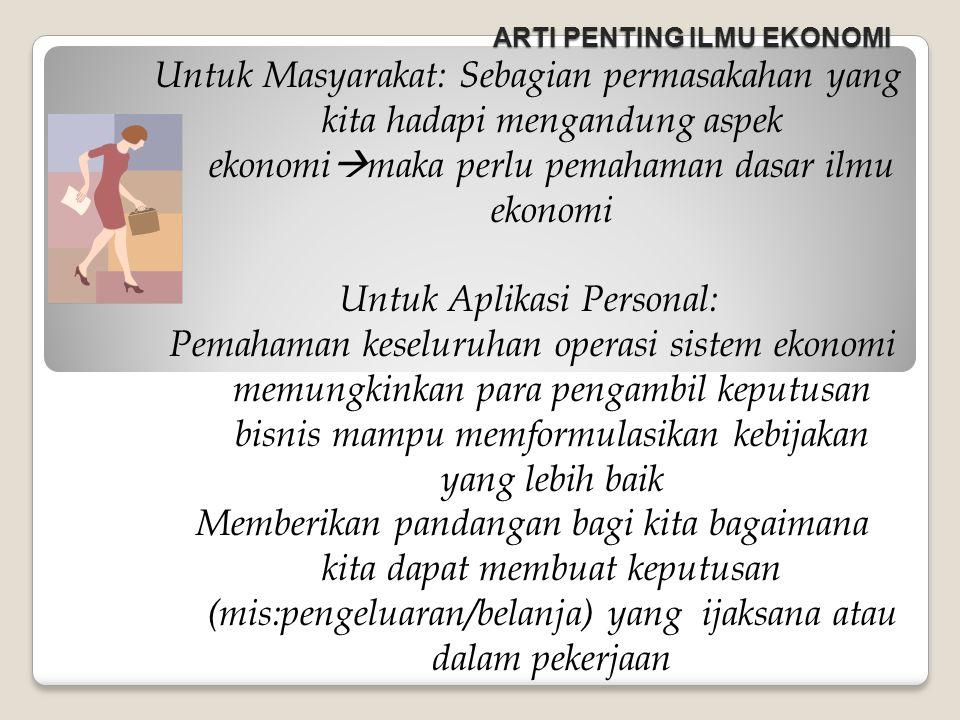 ARTI PENTING ILMU EKONOMI Untuk Masyarakat: Sebagian permasakahan yang kita hadapi mengandung aspek ekonomi  maka perlu pemahaman dasar ilmu ekonomi