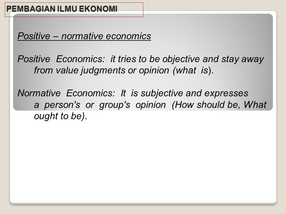 PEMBAGIAN ILMU EKONOMI Positive – normative economics Positive Economics: it tries to be objective and stay away from value judgments or opinion (what