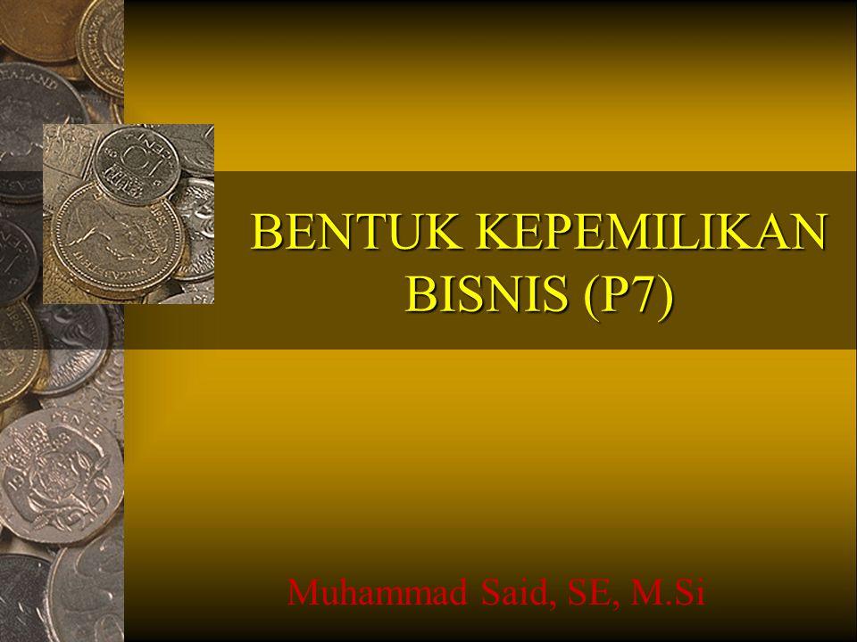 BENTUK KEPEMILIKAN BISNIS (P7) Muhammad Said, SE, M.Si