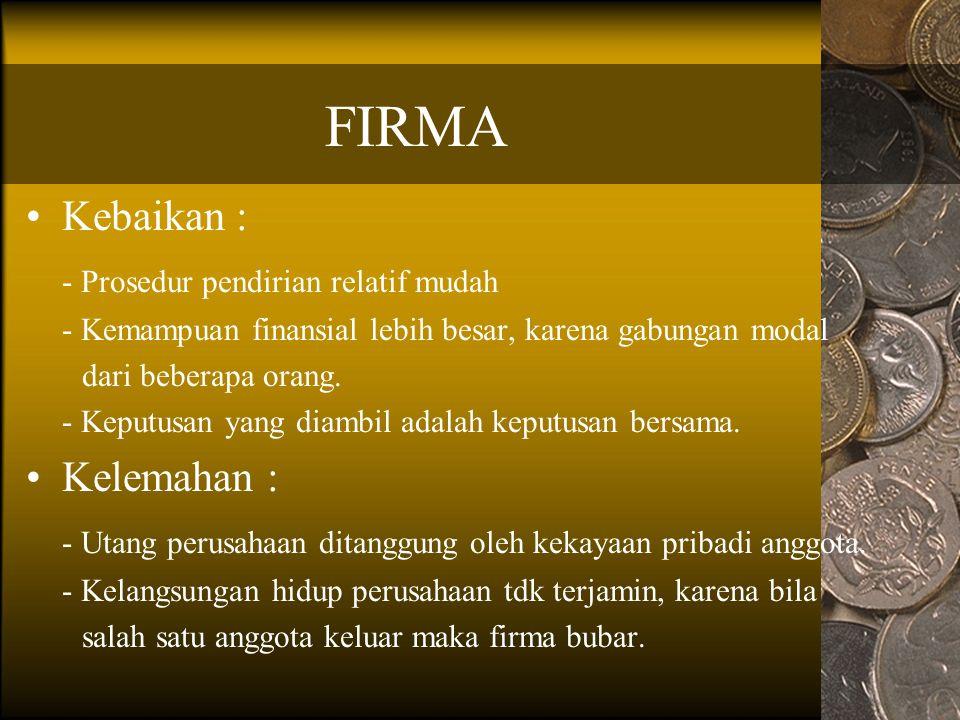 FIRMA Kebaikan : - Prosedur pendirian relatif mudah - Kemampuan finansial lebih besar, karena gabungan modal dari beberapa orang.