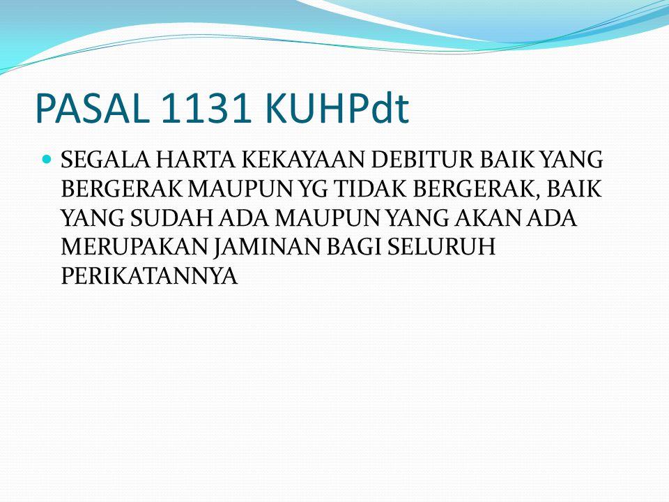 PASAL 1131 KUHPdt SEGALA HARTA KEKAYAAN DEBITUR BAIK YANG BERGERAK MAUPUN YG TIDAK BERGERAK, BAIK YANG SUDAH ADA MAUPUN YANG AKAN ADA MERUPAKAN JAMINA