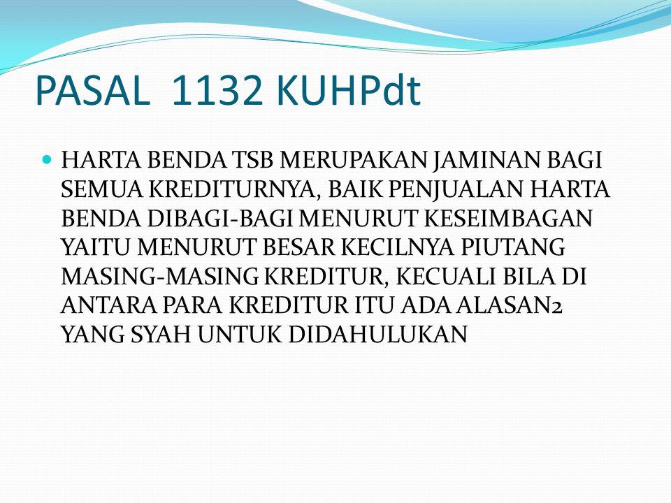 PASAL 1132 KUHPdt HARTA BENDA TSB MERUPAKAN JAMINAN BAGI SEMUA KREDITURNYA, BAIK PENJUALAN HARTA BENDA DIBAGI-BAGI MENURUT KESEIMBAGAN YAITU MENURUT B