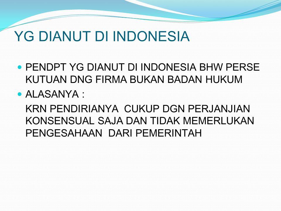 YG DIANUT DI INDONESIA PENDPT YG DIANUT DI INDONESIA BHW PERSE KUTUAN DNG FIRMA BUKAN BADAN HUKUM ALASANYA : KRN PENDIRIANYA CUKUP DGN PERJANJIAN KONS