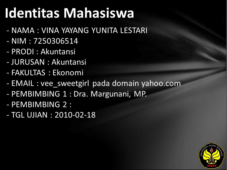 Identitas Mahasiswa - NAMA : VINA YAYANG YUNITA LESTARI - NIM : 7250306514 - PRODI : Akuntansi - JURUSAN : Akuntansi - FAKULTAS : Ekonomi - EMAIL : vee_sweetgirl pada domain yahoo.com - PEMBIMBING 1 : Dra.