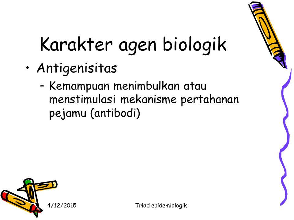 4/12/2015Triad epidemiologik Karakter agen biologik Antigenisitas –Kemampuan menimbulkan atau menstimulasi mekanisme pertahanan pejamu (antibodi)