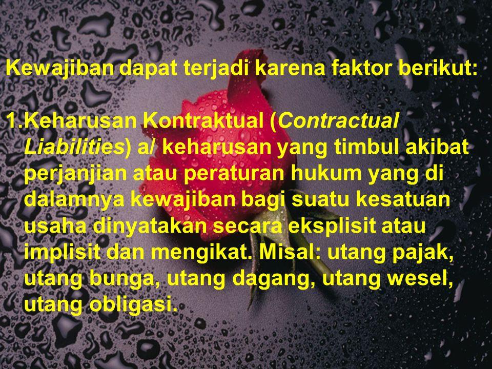 Kewajiban dapat terjadi karena faktor berikut: 1.Keharusan Kontraktual (Contractual Liabilities) a/ keharusan yang timbul akibat perjanjian atau perat