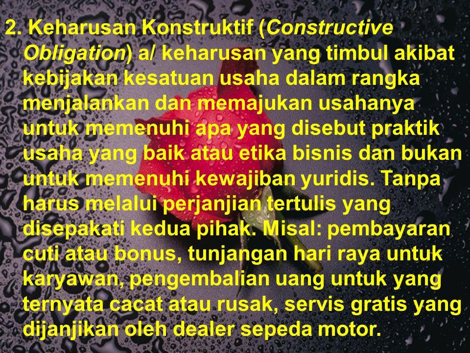 2. Keharusan Konstruktif (Constructive Obligation) a/ keharusan yang timbul akibat kebijakan kesatuan usaha dalam rangka menjalankan dan memajukan usa