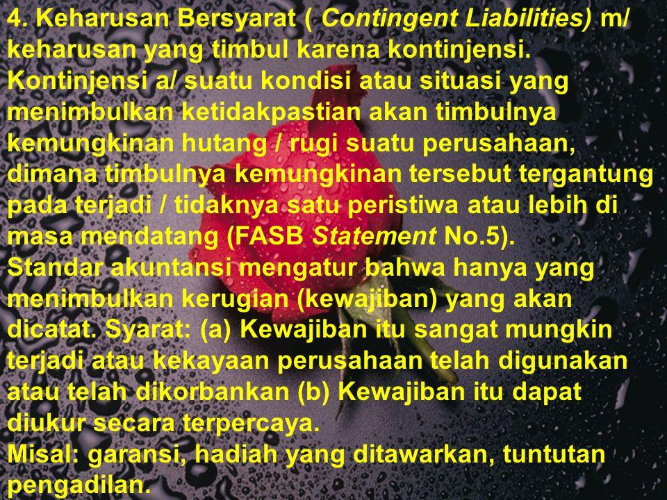4. Keharusan Bersyarat ( Contingent Liabilities) m/ keharusan yang timbul karena kontinjensi. Kontinjensi a/ suatu kondisi atau situasi yang menimbulk
