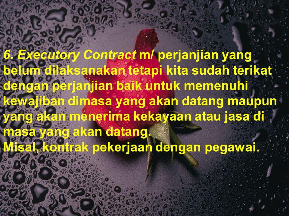 6. Executory Contract m/ perjanjian yang belum dilaksanakan tetapi kita sudah terikat dengan perjanjian baik untuk memenuhi kewajiban dimasa yang akan