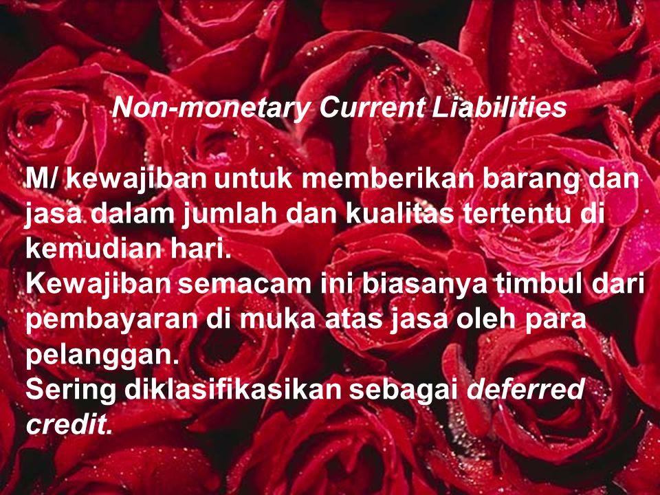 Non-monetary Current Liabilities M/ kewajiban untuk memberikan barang dan jasa dalam jumlah dan kualitas tertentu di kemudian hari. Kewajiban semacam
