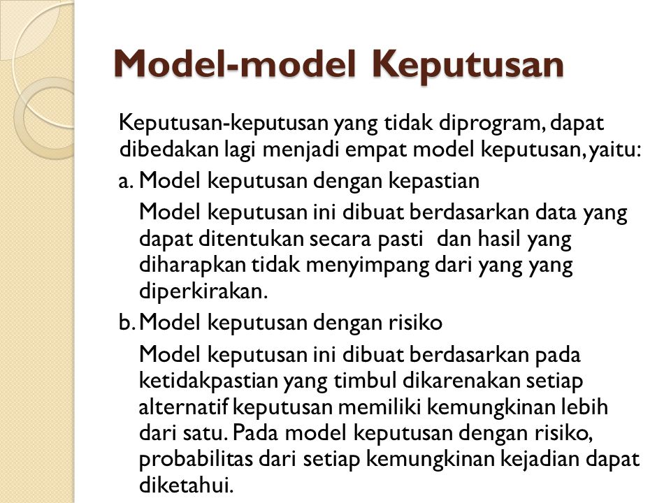 Model-model Keputusan c.Model keputusan dengan ketidakpastian Model keputusan ini dibuat berdasarkan pada ketidakpastian yang timbul dikarenakan setiap alternatif keputusan memiliki kemungkinan lebih dari satu.