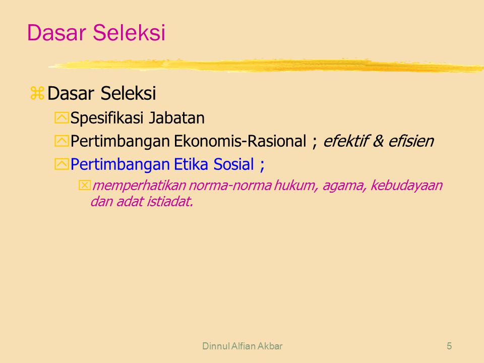 Dinnul Alfian Akbar5 Dasar Seleksi zDasar Seleksi ySpesifikasi Jabatan yPertimbangan Ekonomis-Rasional ; efektif & efisien yPertimbangan Etika Sosial