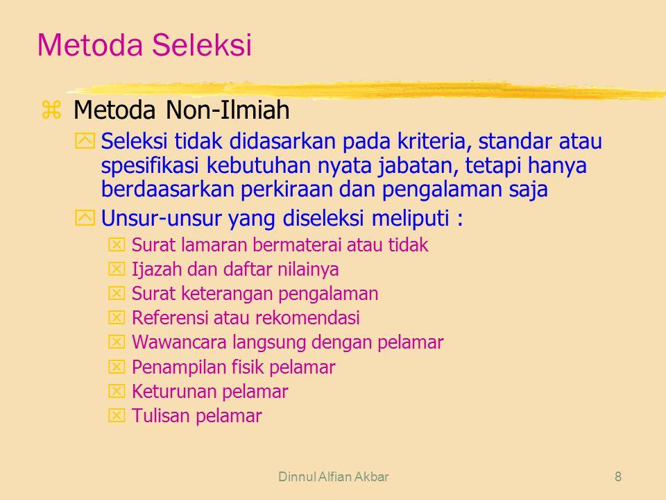Dinnul Alfian Akbar8 Metoda Seleksi zMetoda Non-Ilmiah ySeleksi tidak didasarkan pada kriteria, standar atau spesifikasi kebutuhan nyata jabatan, teta
