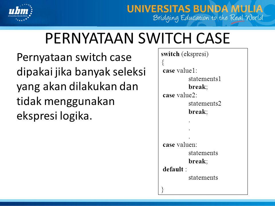 PERNYATAAN SWITCH CASE Pernyataan switch case dipakai jika banyak seleksi yang akan dilakukan dan tidak menggunakan ekspresi logika. switch (ekspresi)