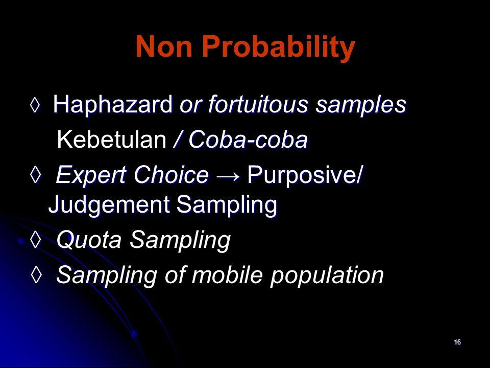 16 Non Probability ◊ Haphazard or fortuitous samples / Coba-coba Kebetulan / Coba-coba ◊ Expert Choice → Purposive/ Judgement Sampling ◊ ◊ Quota Sampling ◊ Sampling of mobile population