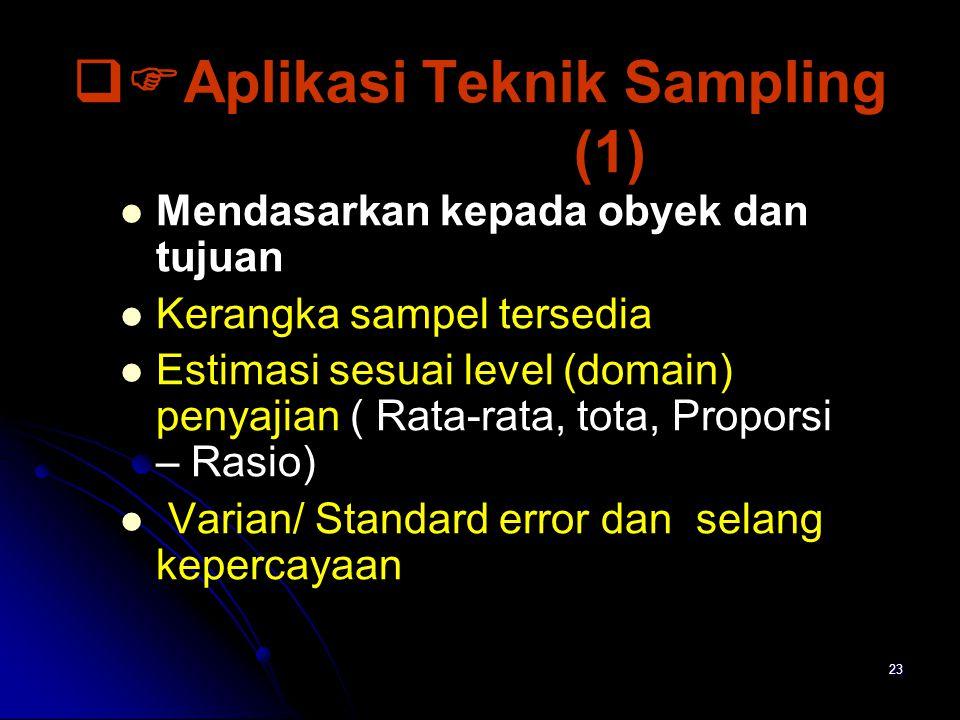 23  Aplikasi Teknik Sampling (1) Mendasarkan kepada obyek dan tujuan Kerangka sampel tersedia Estimasi sesuai level (domain) penyajian ( Rata-rata, tota, Proporsi – Rasio) Varian/ Standard error dan selang kepercayaan