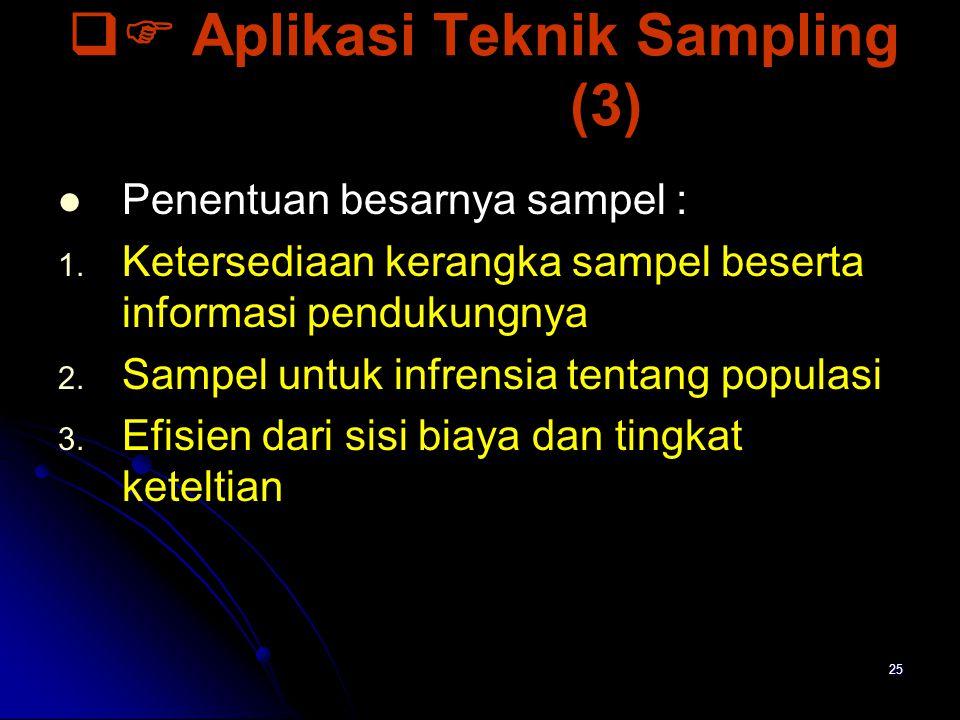 25  Aplikasi Teknik Sampling (3) Penentuan besarnya sampel : 1. 1. Ketersediaan kerangka sampel beserta informasi pendukungnya 2. 2. Sampel untuk in