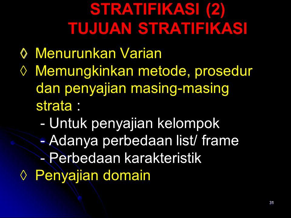 31 STRATIFIKASI (2) TUJUAN STRATIFIKASI ◊ ◊ Menurunkan Varian ◊ Memungkinkan metode, prosedur dan penyajian masing-masing strata : - Untuk penyajian k