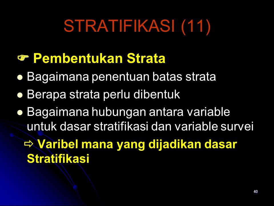40 STRATIFIKASI (11)   Pembentukan Strata Bagaimana penentuan batas strata Berapa strata perlu dibentuk Bagaimana hubungan antara variable untuk dasar stratifikasi dan variable survei  Varibel mana yang dijadikan dasar Stratifikasi