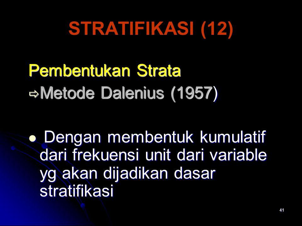 41 STRATIFIKASI (12) Pembentukan Strata  Metode Dalenius (1957) Dengan membentuk kumulatif dari frekuensi unit dari variable yg akan dijadikan dasar stratifikasi Dengan membentuk kumulatif dari frekuensi unit dari variable yg akan dijadikan dasar stratifikasi