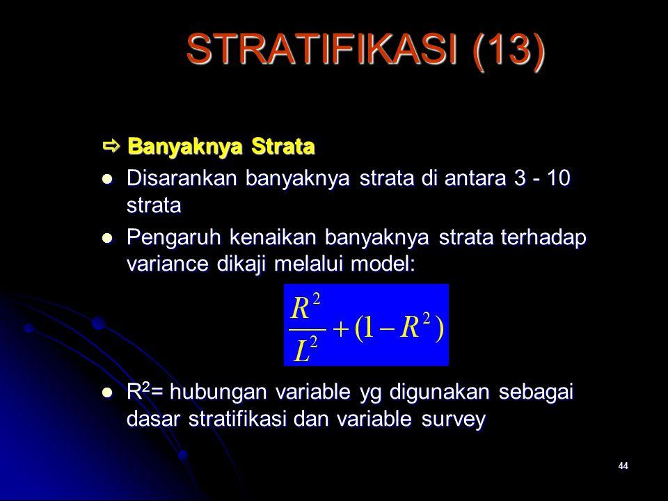 44 STRATIFIKASI (13)  Banyaknya Strata Disarankan banyaknya strata di antara 3 - 10 strata Disarankan banyaknya strata di antara 3 - 10 strata Pengaruh kenaikan banyaknya strata terhadap variance dikaji melalui model: Pengaruh kenaikan banyaknya strata terhadap variance dikaji melalui model: R 2 = hubungan variable yg digunakan sebagai dasar stratifikasi dan variable survey R 2 = hubungan variable yg digunakan sebagai dasar stratifikasi dan variable survey