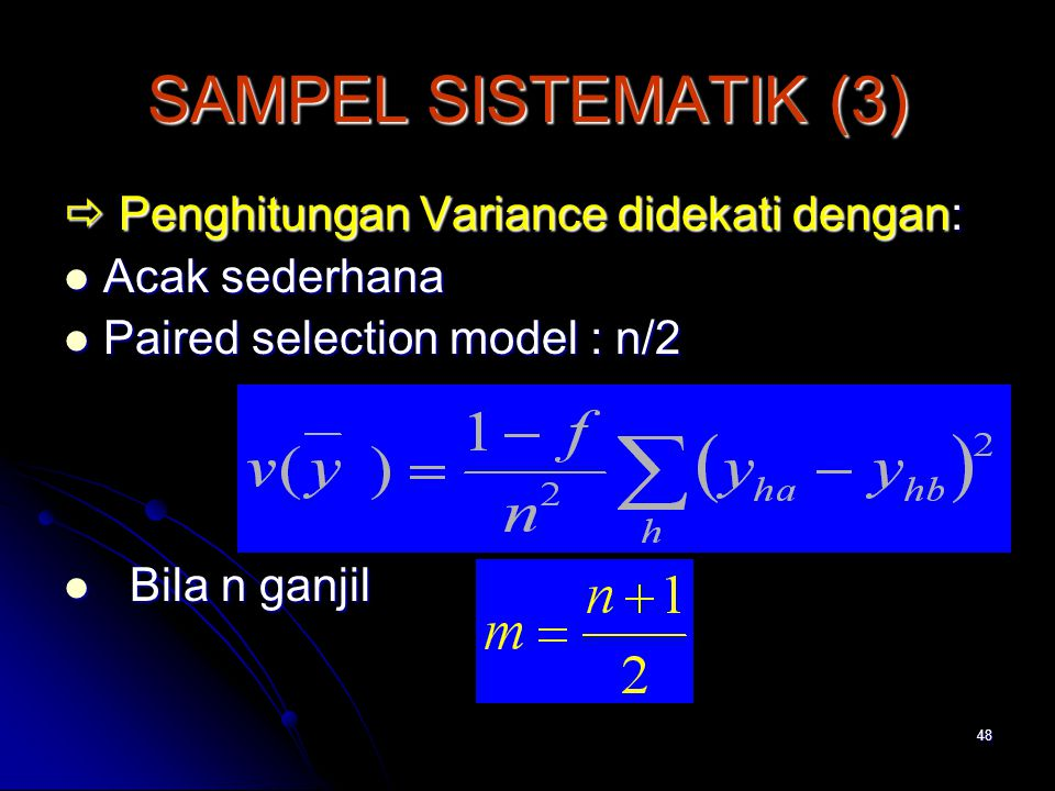 48 SAMPEL SISTEMATIK (3)  Penghitungan Variance didekati dengan: Acak sederhana Acak sederhana Paired selection model : n/2 Paired selection model : n/2 Bila n ganjil Bila n ganjil