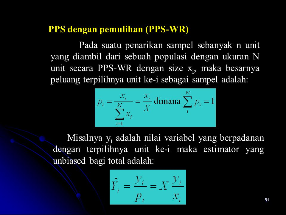 51 PPS dengan pemulihan (PPS-WR) Pada suatu penarikan sampel sebanyak n unit yang diambil dari sebuah populasi dengan ukuran N unit secara PPS-WR dengan size x i, maka besarnya peluang terpilihnya unit ke-i sebagai sampel adalah: Misalnya y i adalah nilai variabel yang berpadanan dengan terpilihnya unit ke-i maka estimator yang unbiased bagi total adalah: