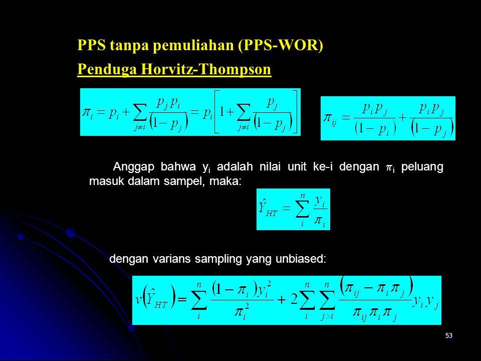 53 Penduga Horvitz-Thompson PPS tanpa pemuliahan (PPS-WOR) Anggap bahwa y i adalah nilai unit ke-i dengan  i peluang masuk dalam sampel, maka: dengan varians sampling yang unbiased: