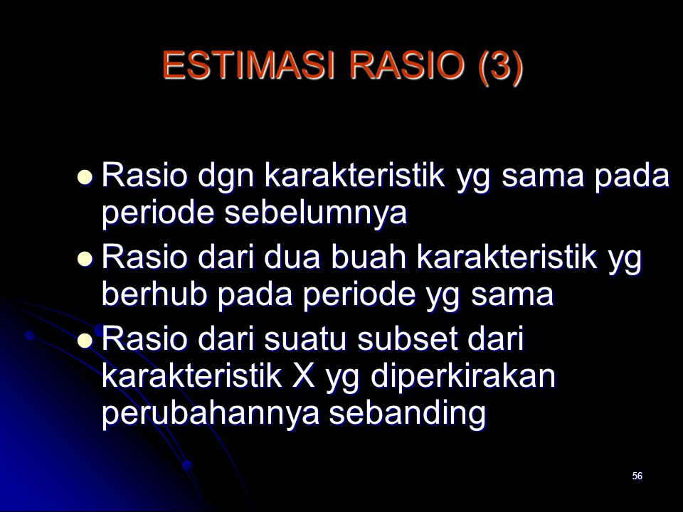 56 ESTIMASI RASIO (3) Rasio dgn karakteristik yg sama pada periode sebelumnya Rasio dgn karakteristik yg sama pada periode sebelumnya Rasio dari dua buah karakteristik yg berhub pada periode yg sama Rasio dari dua buah karakteristik yg berhub pada periode yg sama Rasio dari suatu subset dari karakteristik X yg diperkirakan perubahannya sebanding Rasio dari suatu subset dari karakteristik X yg diperkirakan perubahannya sebanding
