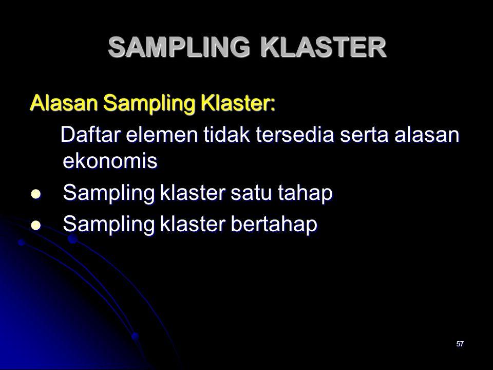 57 SAMPLING KLASTER Alasan Sampling Klaster: Daftar elemen tidak tersedia serta alasan ekonomis Daftar elemen tidak tersedia serta alasan ekonomis Sampling klaster satu tahap Sampling klaster satu tahap Sampling klaster bertahap Sampling klaster bertahap