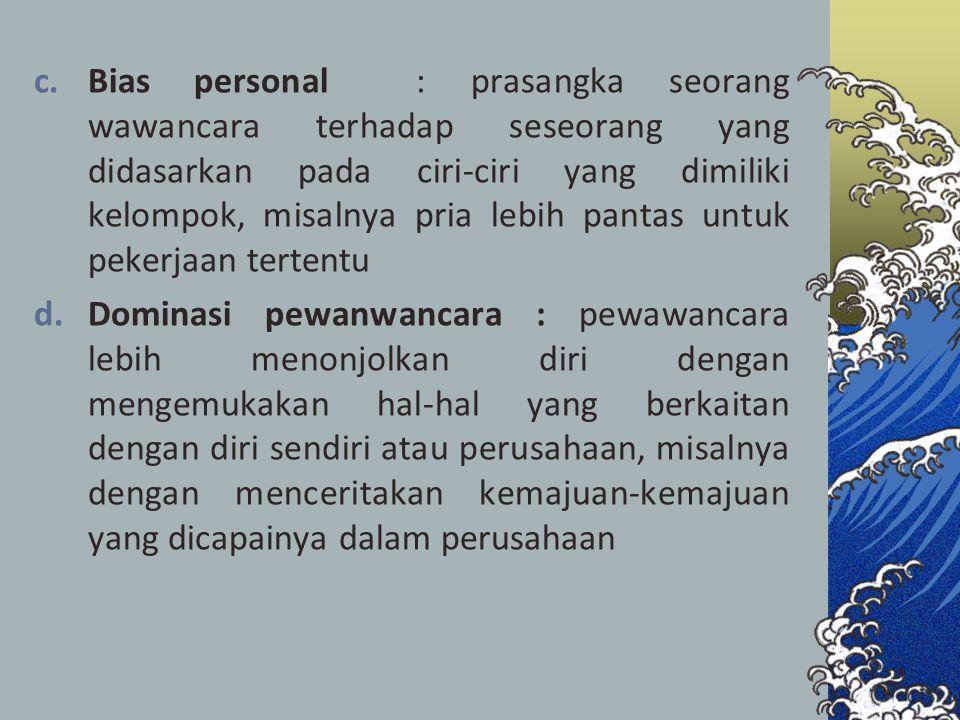 c.Bias personal : prasangka seorang wawancara terhadap seseorang yang didasarkan pada ciri-ciri yang dimiliki kelompok, misalnya pria lebih pantas unt