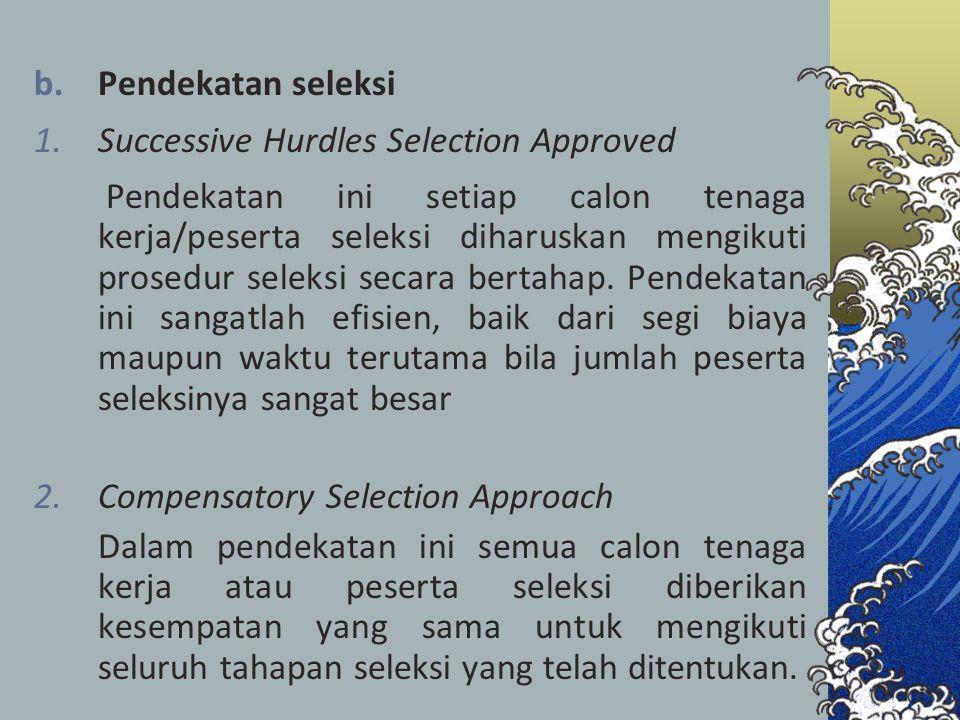 b.Pendekatan seleksi 1.Successive Hurdles Selection Approved Pendekatan ini setiap calon tenaga kerja/peserta seleksi diharuskan mengikuti prosedur se