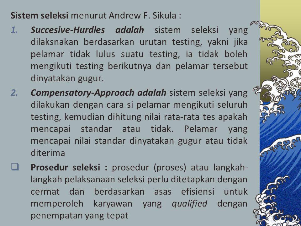 Sistem seleksi menurut Andrew F. Sikula : 1.Succesive-Hurdles adalah sistem seleksi yang dilaksnakan berdasarkan urutan testing, yakni jika pelamar ti