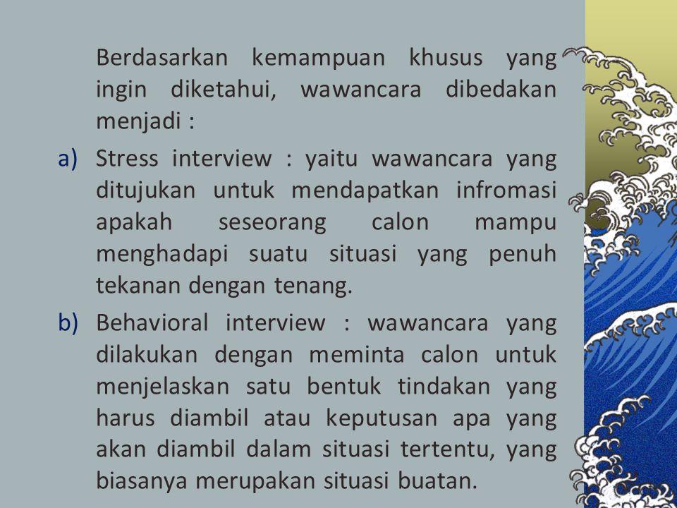 Berdasarkan kemampuan khusus yang ingin diketahui, wawancara dibedakan menjadi : a)Stress interview : yaitu wawancara yang ditujukan untuk mendapatkan